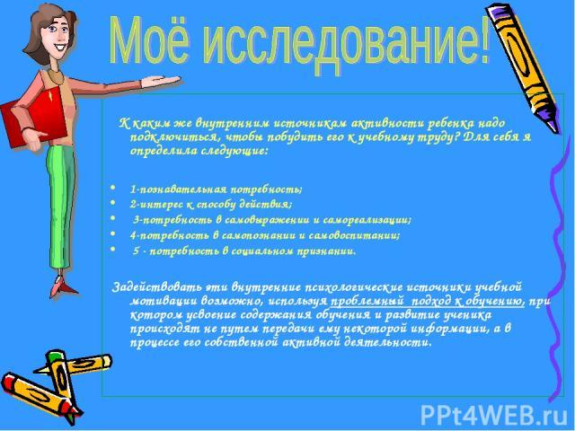 К каким же внутренним источникам активности ребенка надо подключиться, чтобы побудить его к учебному труду? Для себя я определила следующие: 1-познавательная потребность; 2-интерес к способу действия; 3-потребность в самовыражении и самореализации; …
