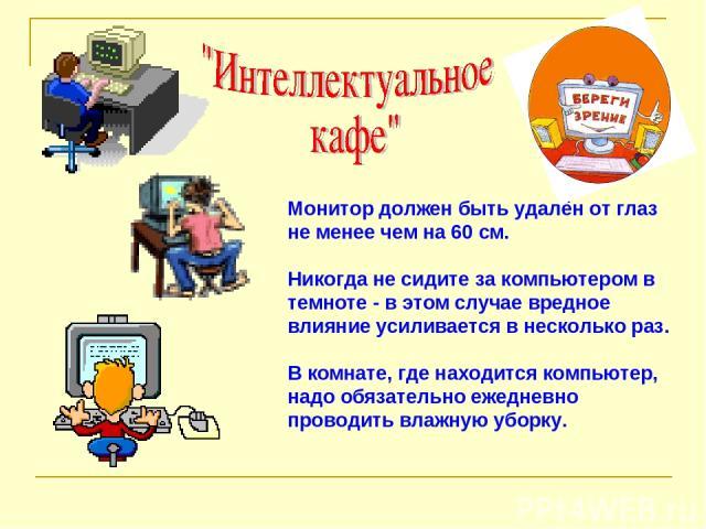 Монитор должен быть удалён от глаз не менее чем на 60 см. Никогда не сидите за компьютером в темноте - в этом случае вредное влияние усиливается в несколько раз. В комнате, где находится компьютер, надо обязательно ежедневно проводить влажную уборку.