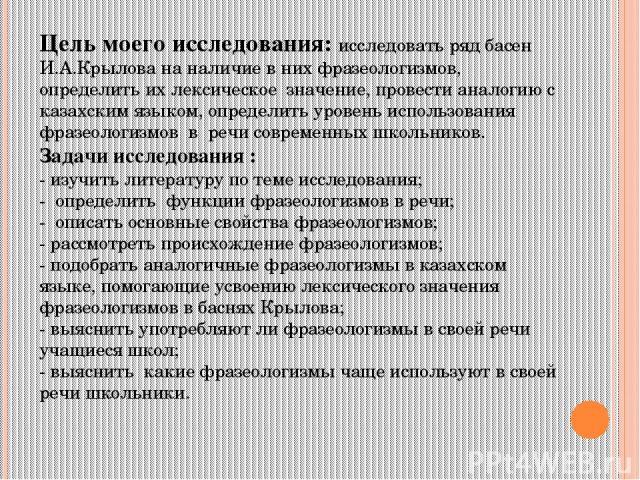 Цель моего исследования: исследовать ряд басен И.А.Крылова на наличие в них фразеологизмов, определить их лексическое значение, провести аналогию с казахским языком, определить уровень использования фразеологизмов в речи современных школьников. Зада…