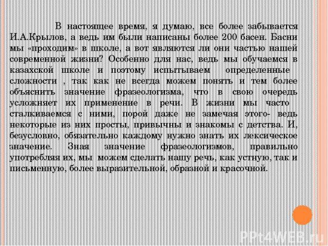 В настоящее время, я думаю, все более забывается И.А.Крылов, а ведь им были написаны более 200 басен. Басни мы «проходим» в школе, а вот являются ли они частью нашей современной жизни? Особенно для нас, ведь мы обучаемся в казахской школе и поэтому …