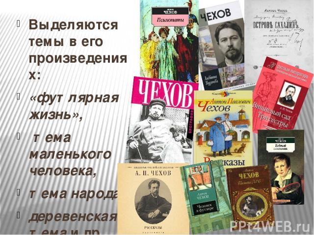 Выделяются темы в его произведениях: Выделяются темы в его произведениях: «футлярная жизнь», тема маленького человека, тема народа, деревенская тема и др.