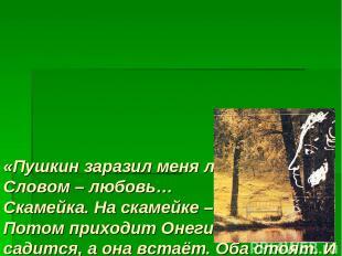 «Пушкин заразил меня любовью. Словом – любовь… Скамейка. На скамейке – Татьяна.