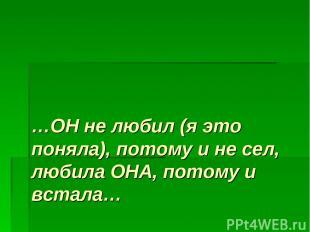 …ОН не любил (я это поняла), потому и не сел, любила ОНА, потому и встала…