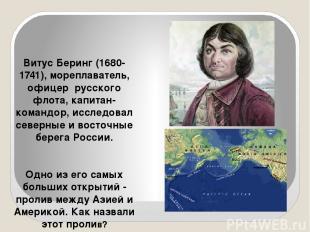 Витус Беринг (1680-1741), мореплаватель, офицер русского флота, капитан-командор