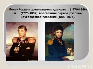 Российские мореплаватели адмирал ... (1770-1846) и … (1773-1837), возглавили пер