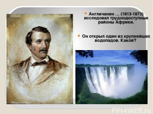 Англичанин … (1813-1873) исследовал труднодоступные районы Африки. Он открыл оди