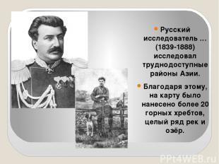 Русский исследователь … (1839-1888) исследовал труднодоступные районы Азии. Благ