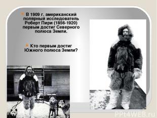 В 1909 г. американский полярный исследователь Роберт Пири (1856-1920) первым дос