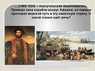 ... (1469-1524) – португальский мореплаватель. Проведя свои корабли вокруг Африк