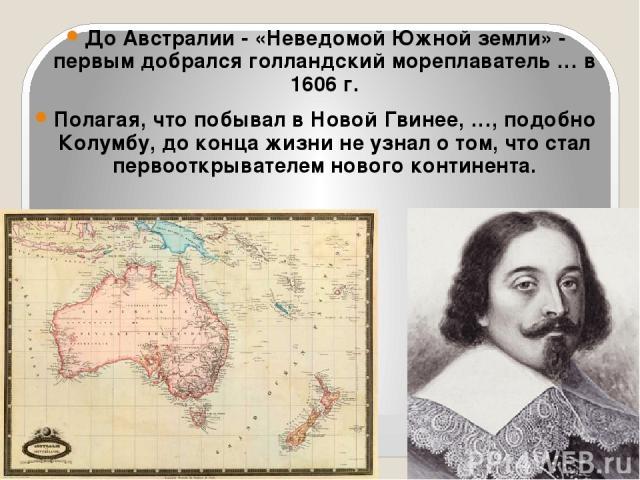 До Австралии - «Неведомой Южной земли» - первым добрался голландский мореплаватель … в 1606 г. Полагая, что побывал в Новой Гвинее, …, подобно Колумбу, до конца жизни не узнал о том, что стал первооткрывателем нового континента.