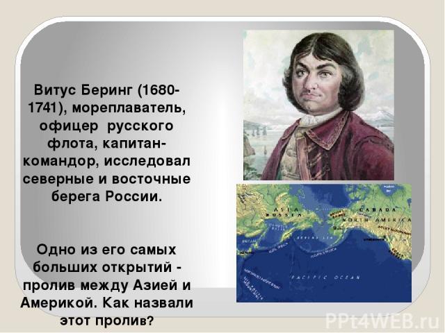 Витус Беринг (1680-1741), мореплаватель, офицер русского флота, капитан-командор, исследовал северные и восточные берега России. Одно из его самых больших открытий - пролив между Азией и Америкой. Как назвали этот пролив?
