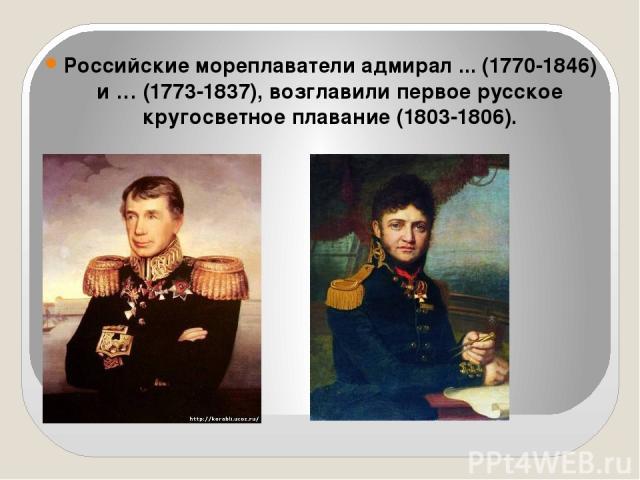 Российские мореплаватели адмирал ... (1770-1846) и … (1773-1837), возглавили первое русское кругосветное плавание (1803-1806).