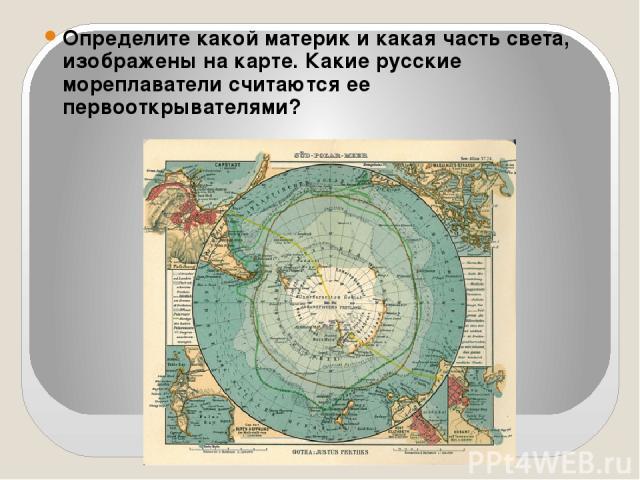 Определите какой материк и какая часть света, изображены на карте. Какие русские мореплаватели считаются ее первооткрывателями?