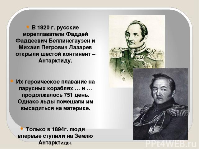 В 1820 г. русские мореплаватели Фаддей Фаддеевич Беллинсгаузен и Михаил Петрович Лазарев открыли шестой континент – Антарктиду. Их героическое плавание на парусных кораблях … и … продолжалось 751 день. Однако льды помешали им высадиться на материке.…