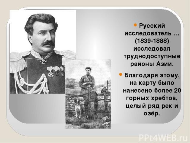 Русский исследователь … (1839-1888) исследовал труднодоступные районы Азии. Благодаря этому, на карту было нанесено более 20 горных хребтов, целый ряд рек и озёр.