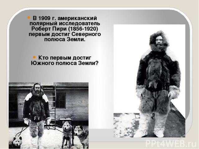 В 1909 г. американский полярный исследователь Роберт Пири (1856-1920) первым достиг Северного полюса Земли. Кто первым достиг Южного полюса Земли?