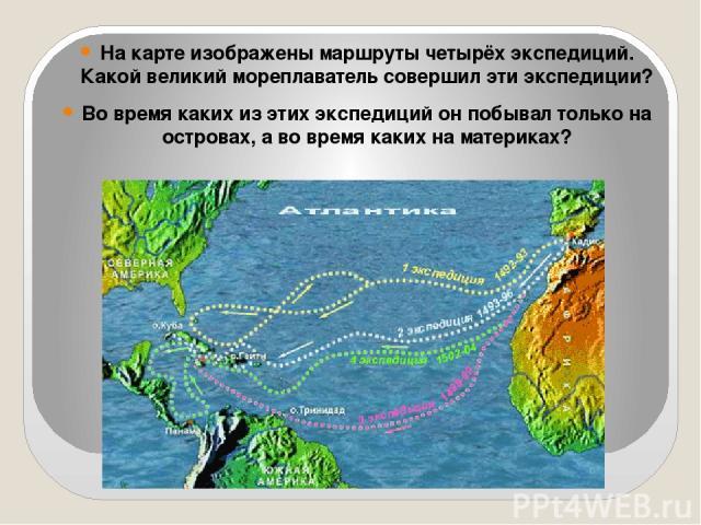 На карте изображены маршруты четырёх экспедиций. Какой великий мореплаватель совершил эти экспедиции? Во время каких из этих экспедиций он побывал только на островах, а во время каких на материках?