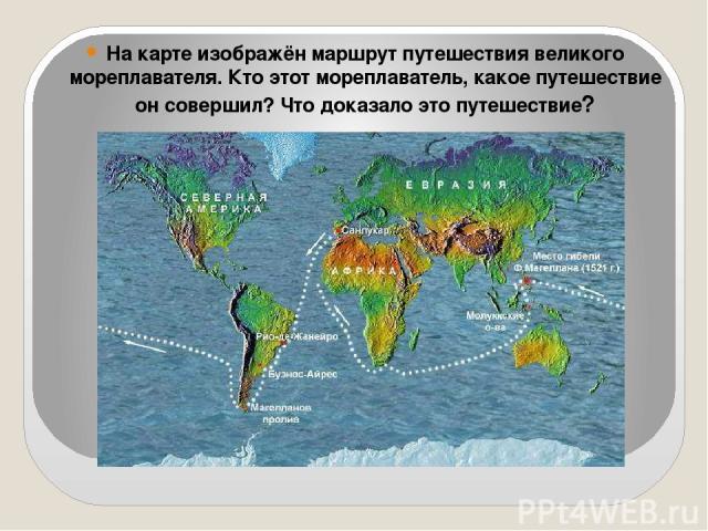 На карте изображён маршрут путешествия великого мореплавателя. Кто этот мореплаватель, какое путешествие он совершил? Что доказало это путешествие?
