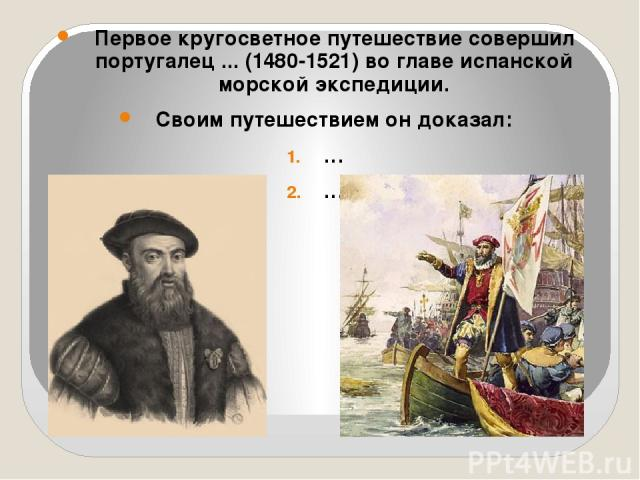 Первое кругосветное путешествие совершил португалец ... (1480-1521) во главе испанской морской экспедиции. Своим путешествием он доказал: … …