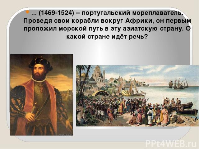 ... (1469-1524) – португальский мореплаватель. Проведя свои корабли вокруг Африки, он первым проложил морской путь в эту азиатскую страну. О какой стране идёт речь?