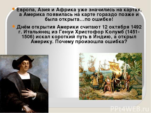 Европа, Азия и Африка уже значились на картах, а Америка появилась на карте гораздо позже и была открыта…по ошибке! Днём открытия Америки считают 12 октября 1492 г. Итальянец из Генуи Христофор Колумб (1451-1506) искал короткий путь в Индию, а откры…