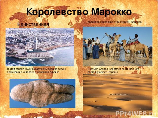 Королевство Марокко Единственная африканская страна,которая не является членом Африканского союза В этой странебыли обнаружены первые следы пребывания человека в Северной Африке Коренное население этой страны - берберы Пустыня Сахара занимает поч…