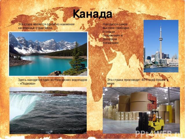 Канада Эта стара является одной из наименее заселенных стран мира. Здесь находится один из Ниагарских водопадов - «Подкова» Находитсясамое высокое свободно стоящее сооружение в Западном полушарии Эта страна производит 40% всей бумаги в мире