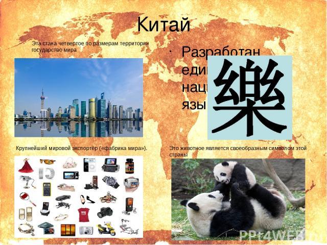 Китай Эта стана четвертое по размерам территории государство мира Крупнейший мировой экспортёр («фабрика мира»). Разработан единый национальный язык «путунхуа» Это животное является своеобразным символом этой страны