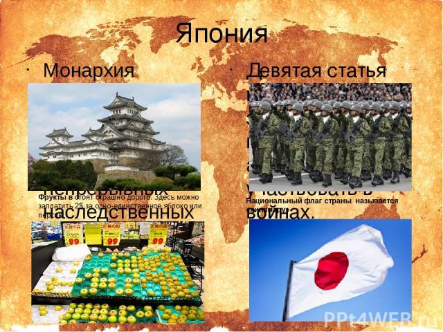 Япония Монархия является старейшей из ныне существующих непрерывных наследственных монархий мира. Фрукты в стоят страшно дорого. Здесь можно заплатить 2$ за одно-единственное яблоко или персик. Девятая статья конституции запрещает стране иметь свою …