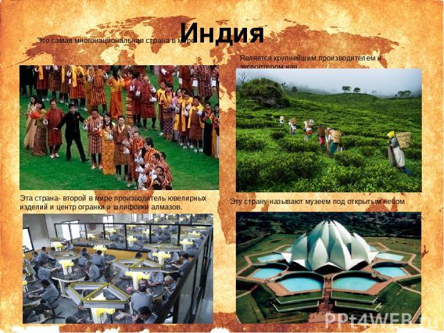 Индия Это самая многонациональная страна в мире Эта страна- второй в мире производитель ювелирных изделий и центр огранки и шлифовки алмазов. Является крупнейшим производителем и экспортером чая Эту страну называют музеем под открытым небом