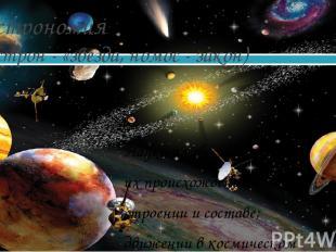 Астрономия (астрон - «звезда, номос - закон) Наука о небесных телах: их происхож