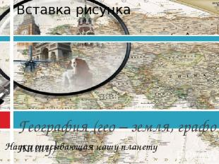 География (гео – земля, графо - пишу) Наука описывающая нашу планету