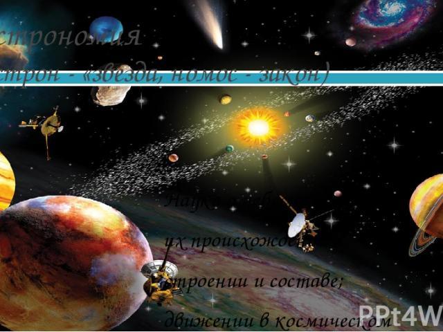 Астрономия (астрон - «звезда, номос - закон) Наука о небесных телах: их происхождении; строении и составе; движении в космическом пространстве