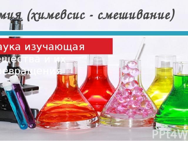 Химия (химевсис - смешивание) Наука изучающая вещества и их превращения