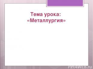 Тема урока: «Металлургия»