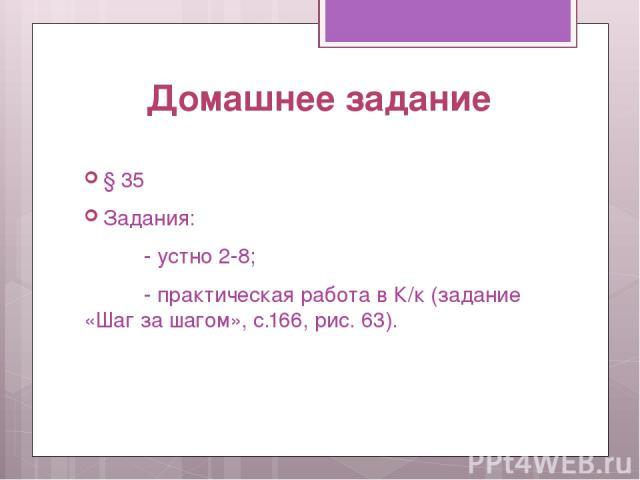 Домашнее задание § 35 Задания: - устно 2-8; - практическая работа в К/к (задание «Шаг за шагом», с.166, рис. 63).