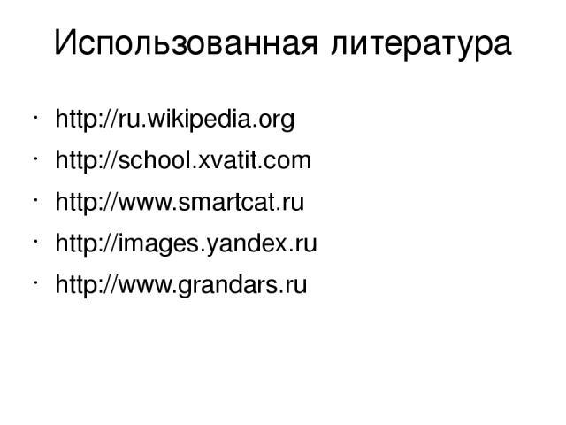 Использованная литература http://ru.wikipedia.org http://school.xvatit.com http://www.smartcat.ru http://images.yandex.ru http://www.grandars.ru