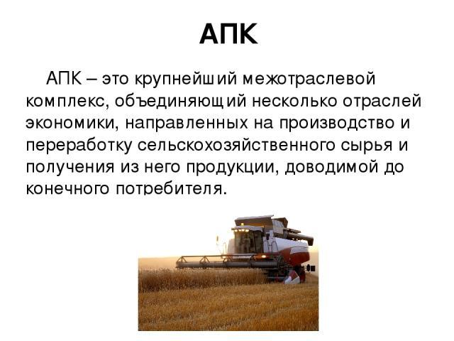 АПК АПК – это крупнейший межотраслевой комплекс, объединяющий несколько отраслей экономики, направленных на производство и переработку сельскохозяйственного сырья и получения из него продукции, доводимой до конечного потребителя.