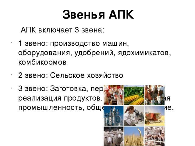 Звенья АПК АПК включает 3 звена: 1 звено: производство машин, оборудования, удобрений, ядохимикатов, комбикормов 2 звено: Сельское хозяйство 3 звено: Заготовка, переработка, реализация продуктов. Легкая и пищевая промышленность, общественное питание.