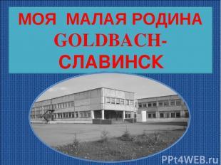 МОЯ МАЛАЯ РОДИНА GOLDBACH-СЛАВИНСК МОЯ