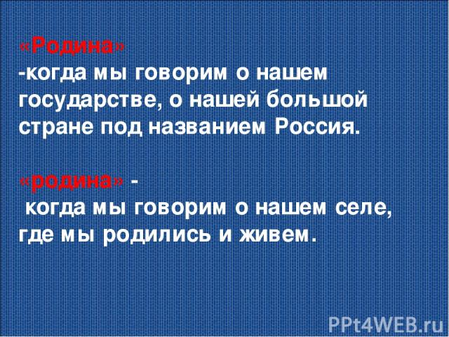 «Родина» -когда мы говорим о нашем государстве, о нашей большой стране под названием Россия. «родина» - когда мы говорим о нашем селе, где мы родились и живем.