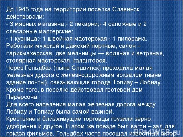 До 1945 года на территории поселка Славинск действовали: - 3 мясных магазина;- 2 пекарни;- 4 сапожные и 2 слесарные мастерские; - 1 кузница;- 1 швейная мастерская;- 1 пилорама. Работали мужской и дамский портные, салон – парикмахерская, две мельницы…