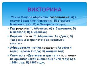 ВИКТОРИНА Улица Федора Абрамова расположена: А) в округе Варавино- Фактория; Б)