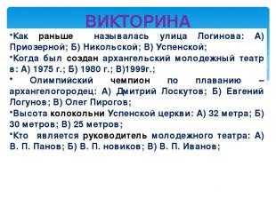 ВИКТОРИНА Как раньше называлась улица Логинова: А) Приозерной; Б) Никольской; В)
