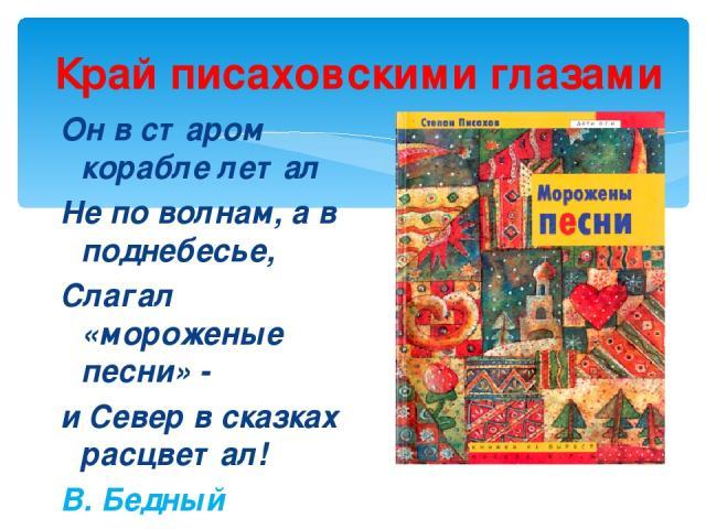 Край писаховскими глазами Он в старом корабле летал Не по волнам, а в поднебесье, Слагал «мороженые песни» - и Север в сказках расцветал! В. Бедный