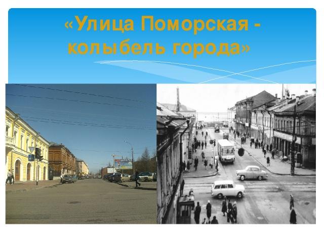 «Улица Поморская - колыбель города»