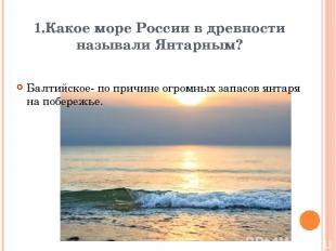 1.Какое море России в древности называли Янтарным? Балтийское- по причине огромн