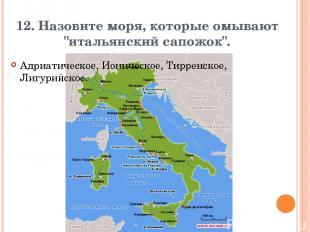 """12. Назовите моря, которые омывают """"итальянский сапожок"""". Адриатическое, Ионичес"""
