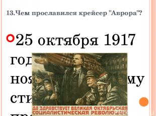 """13.Чем прославился крейсер """"Аврора""""? 25 октября 1917 года, или 7 ноября но новом"""