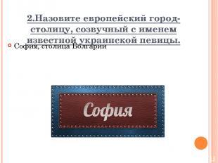 2.Назовите европейский город-столицу, созвучный с именем известной украинской пе